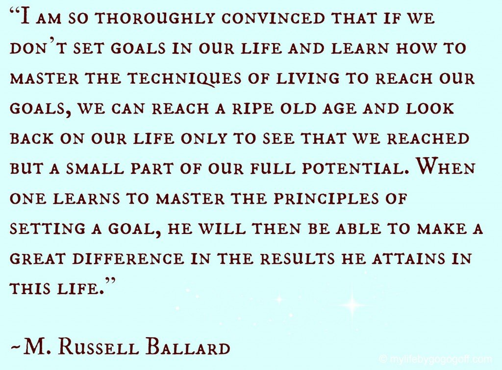 """""""I am so thoroughly convinced that if we don't set goals in our life and learn how to master the techniques of living to reach our goals, we can reach a ripe old age and look back on our life only to see that we reached but a small part of our full potential. When one learns to master the principles of setting a goal, he will then be able to make a great difference in the results he attains in this life."""" ~M. Russell Ballard"""
