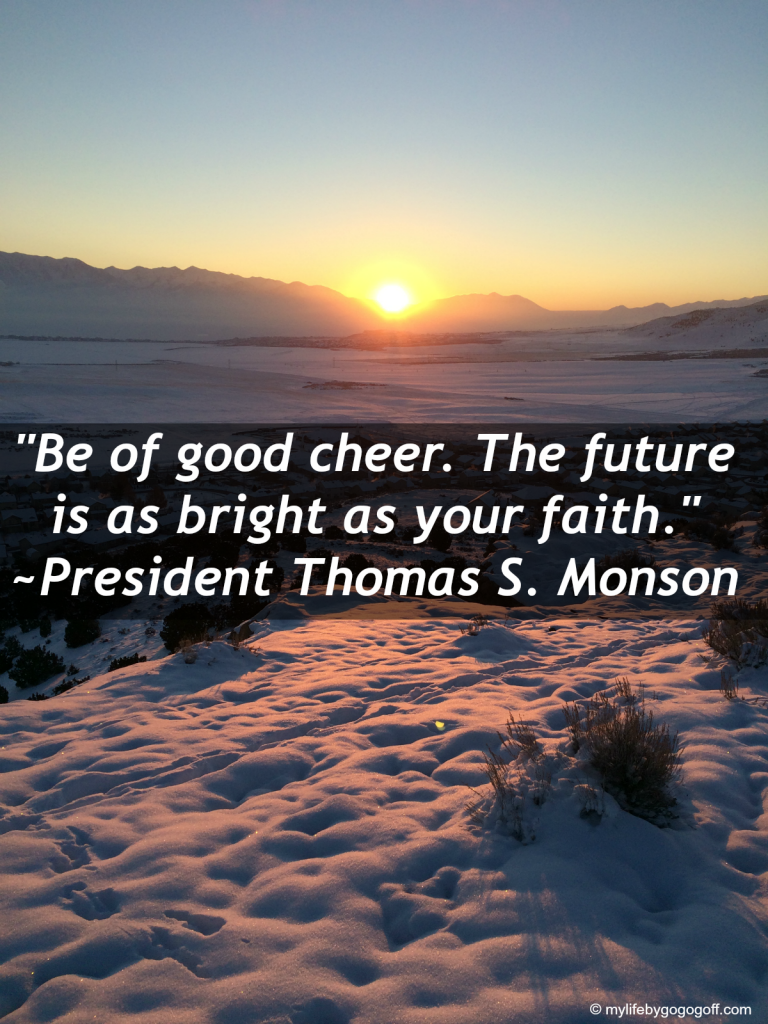 Be of good cheer. The future is as bright as your faith. -President Thomas S. Monson