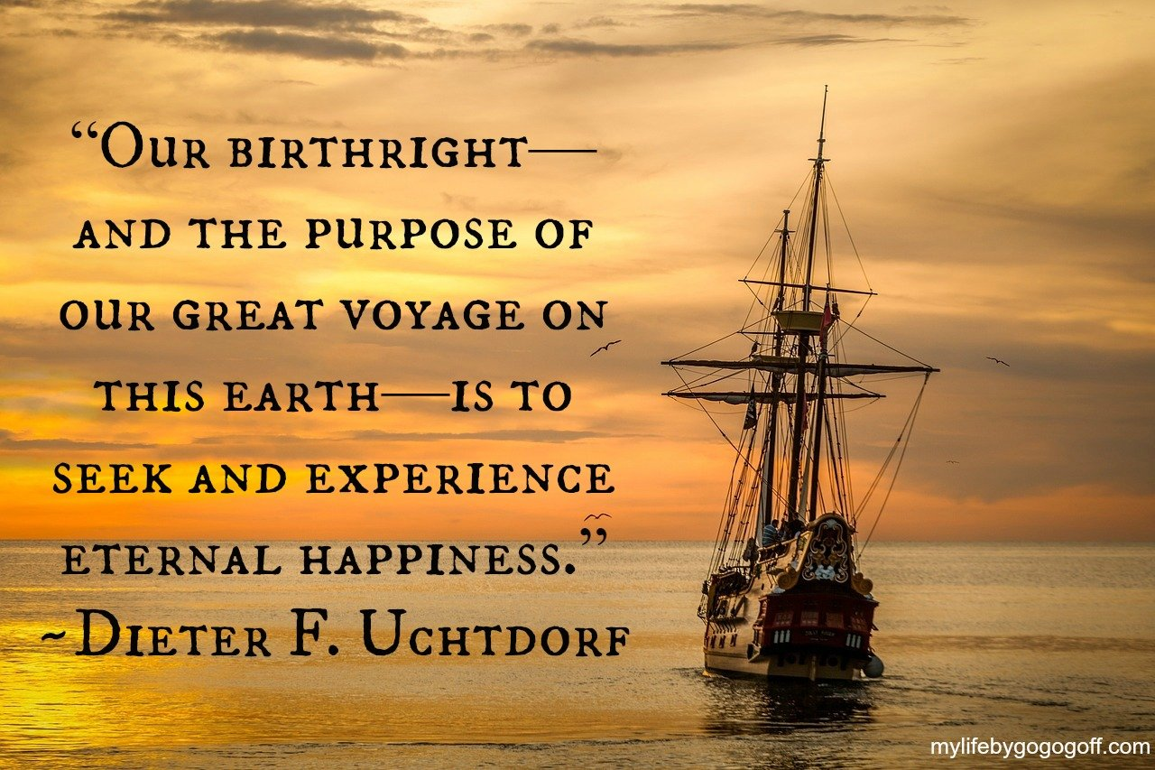 """Our birthright—and the purpose of our great voyage on this earth—is to seek and experience eternal happiness."" -Dieter F. Uchtdorf"