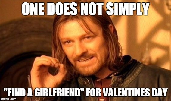"One Does Not Simply ""Find a Girlfriend"" for Valentines Day"