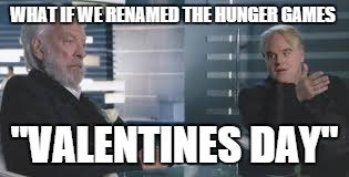 "What if we renamed the Hunger Games ""Valentines Day"""