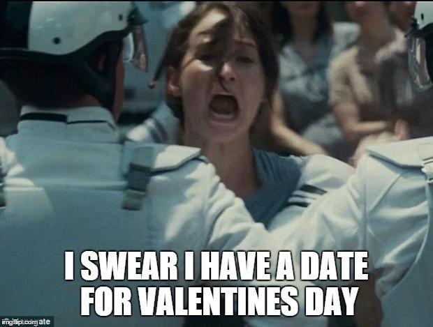 I Swear I have a date for Valentines day