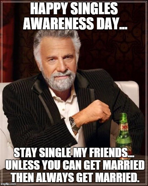 Happy Singles Awareness Day Stay single my friends. Unless you can get married, then always get married.