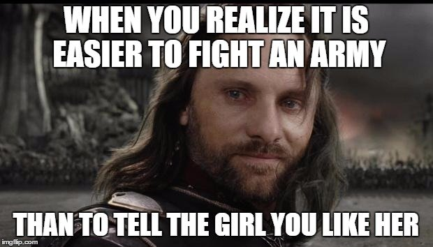 When you realize it is easier to fight an army Than to tell the girl you like her