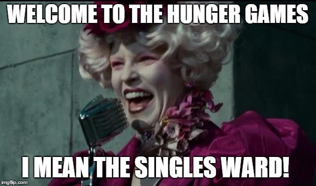 Welcome to the Hunger Games I mean the Singles Ward!