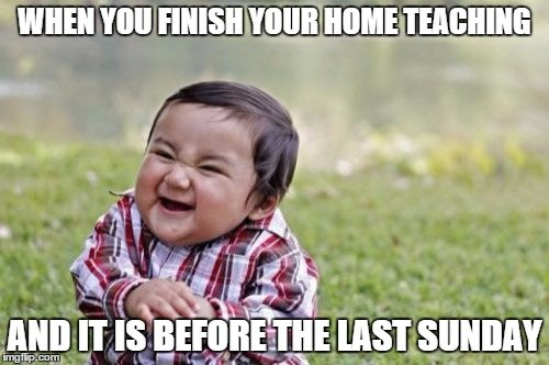 When you finish your home teaching, and it is before the last Sunday!
