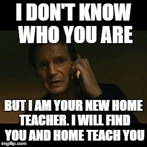 I don't know who you are, but I am your new home teacher. I will find you, and home teach you.