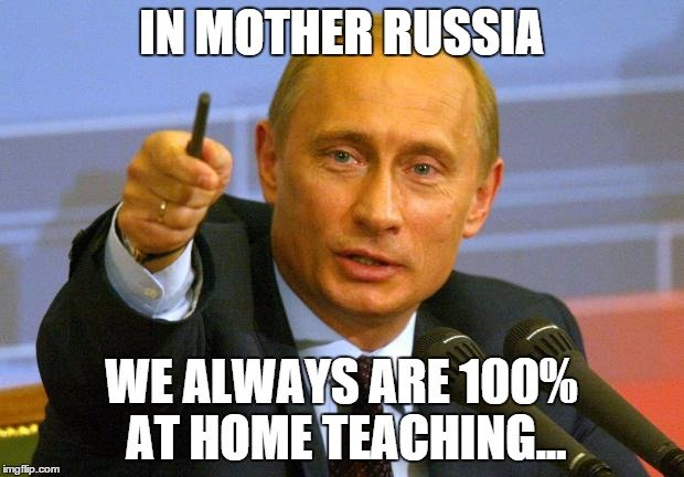 In Mother Russia we always are 100% at home teaching...