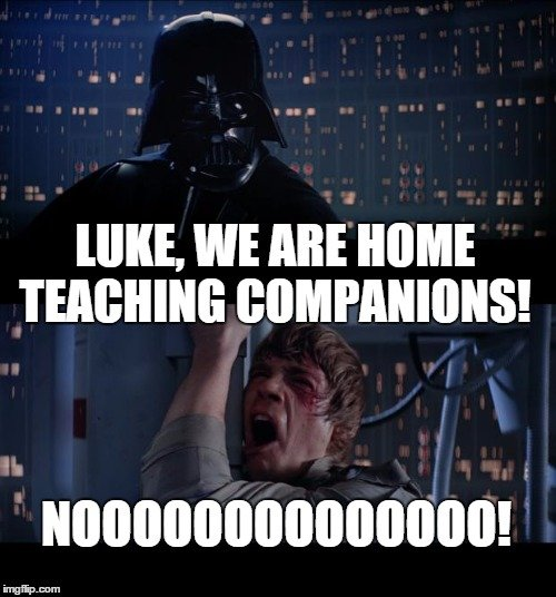 Luke, we are home teaching companions! Nooooooooooooooooo