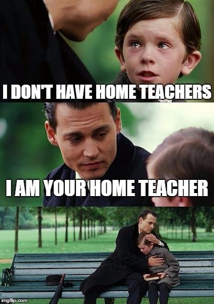 I don't have home teachers I am your home teacher