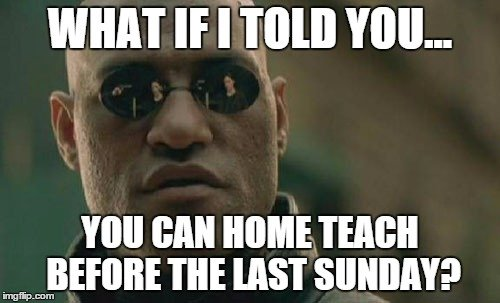 What if I told you... You can home teach before the last Sunday?