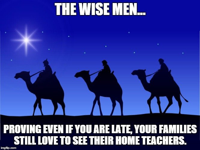 The Wise Men... Proving even if you are late, your families still love to see their home teachers.