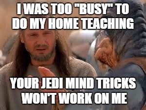"I was too ""busy"" to do my home teaching. Your Jedi mind tricks won't work on me."