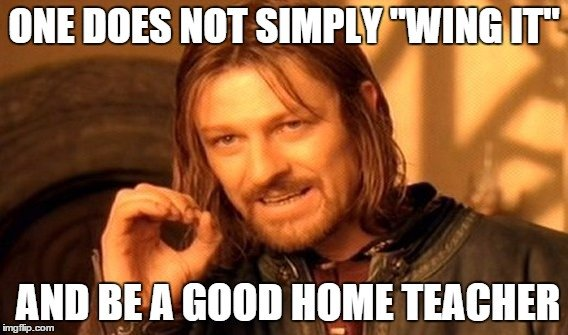 "One does not simply ""wing it"" and be a good home teacher."