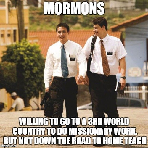 Mormons Willing to go to a 3rd world country to do missionary work. But not down the road to home teach.