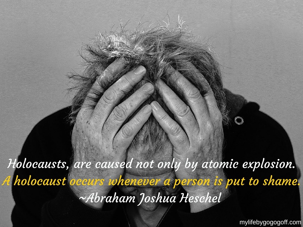 """Holocausts, are caused not only by atomic explosion. A holocaust occurs whenever a person is put to shame."" ~Abraham Joshua Heschel"