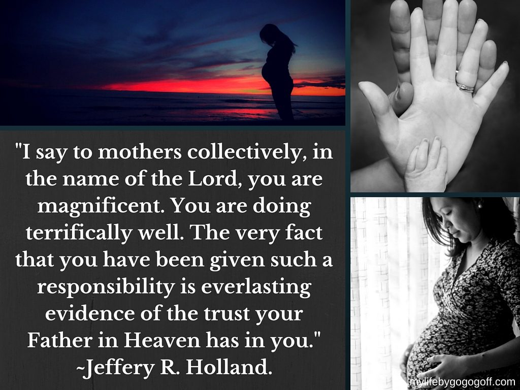 """I say to mothers collectively, in the name of the Lord, you are magnificent. You are doing terrifically well. The very fact that you have been given such a responsibility is everlasting evidence of the trust your Father in Heaven has in you."" ~Jeffery R. Holland."