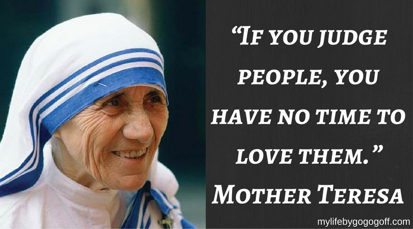 """""""If you judge people, you have no time to love them."""" ~Mother Teresa"""