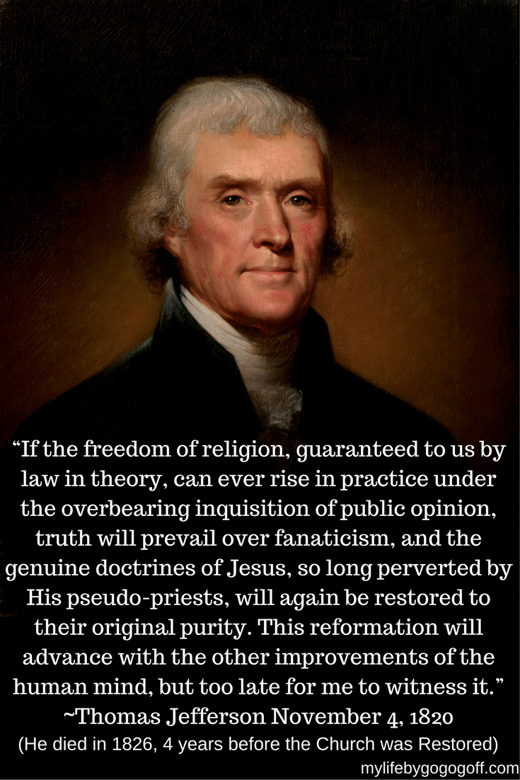 """If the freedom of religion, guaranteed to us by law in theory, can ever rise in practice under the overbearing inquisition of public opinion, truth will prevail over fanaticism, and the genuine doctrines of Jesus, so long perverted by His pseudo-priests, will again be restored to their original purity. This reformation will advance with the other improvements of the human mind, but too late for me to witness it."" ~Thomas Jefferson November 4, 1820"