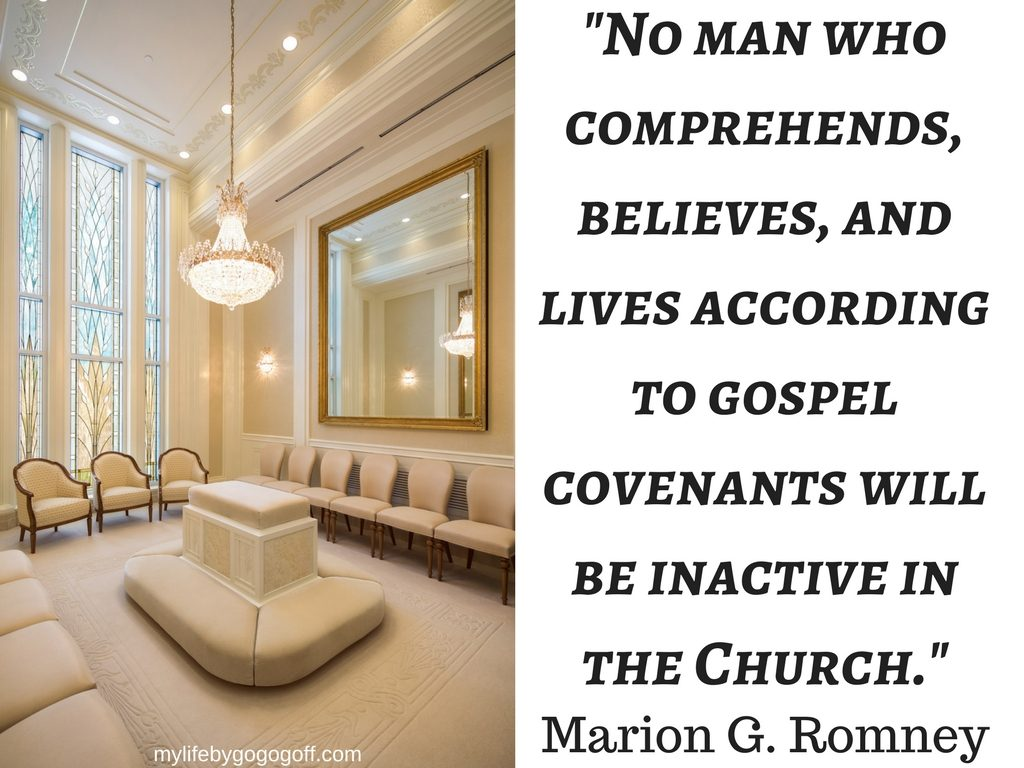 """No man who comprehends, believes, and lives according to gospel covenants will be inactive in the Church."" ~Marion G. Romney (According to the Covenants, Oct 1975)"